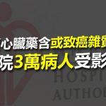 2018-07-06 5款血壓心臟藥 有內地製原料含或致癌雜質需回收 2款供應醫管局3萬病人受影響